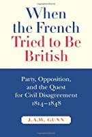 When the French Tried to Be British: Party, Opposition, and the Quest for Civil Disagreement, 1814-1848 (MCGILL-QUEEN'S STUDIES IN THE HISTORY OF IDEAS)