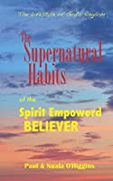 Supernatural Habits of the Spirit-empowered Believer: The Life Style of God's Kingdom