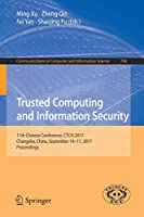 Trusted Computing and Information Security: 11th Chinese Conference, CTCIS 2017, Changsha, China, September 14-17, 2017, Proceedings (Communications in Computer and Information Science)