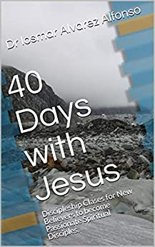 40 Days with Jesus: Discipleship Clases for New Believers to become Passionate Spiritual Disciples. by [Alvarez Alfonso, Dr Iosmar]