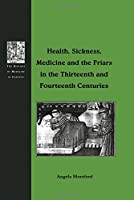 Health, Sickness, Medicine and the Friars in the Thirteenth and Fourteenth Centuries (The History of Medicine in Context)
