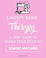 I Don't Need Therapy I Just Need Time To Spend With My Sewing Machine