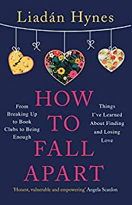 How to Fall Apart: From Breaking Up to Book Clubs to Being Enough - Things I've Learned About Losing and Finding Love (English Edition)