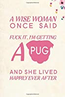 """A wise Woman Once Said Fuck it, I'm Getting a Pug And She Lived Happily Ever After: Blank Lined Journal Notebook, 6"""" x 9"""", Pug journal, Pug notebook, Ruled, Writing Book, Notebook for Pug lovers, Pug Gifts"""
