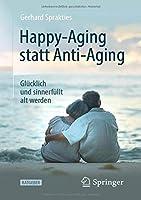 Happy-Aging statt Anti-Aging: Gluecklich und sinnerfuellt alt werden