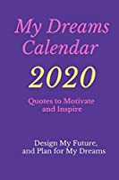 My Dreams Calendar 2020:Design My Future, and Plan for My Dreams, Quotes to Motivate and Inspire: Design My Future, and Plan for My Dreams, Quotes to Motivate and Inspire