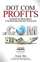 Dot Com Profits: 8 Steps to Building Unlimited Online Wealth