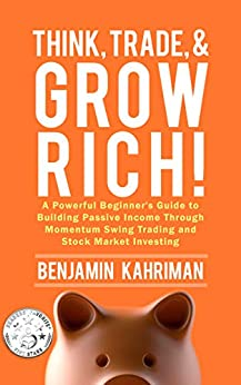 Think, Trade, and Grow Rich! Investing: Investing Books for Beginners: Stock Market Investing for Beginners with the Most Powerful of Trading Strategies ... Forex, and More! Series Book 1) by [Kahriman, Benjamin]