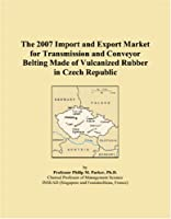The 2007 Import and Export Market for Transmission and Conveyor Belting Made of Vulcanized Rubber in Czech Republic