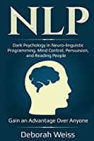 Nlp: Dark Psychology in Neuro-linguistic Programming, Mind Control, Persuasion, and Reading People - Gain an Advantage Over Anyone