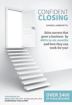 Confident Closing: Sales Secrets That Grew A Business by 400% in Six Months and How They Can Work For You! by [Labbozzetta, Chandell]