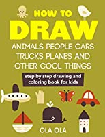 How to Draw Animals People Cars Trucks Planes and Other Cool Things: Step by Step Drawing and Colouring Book for Kids