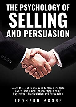 The Psychology of Selling and Persuasion: Learn the Real Techniques to Close the Sale Every Time using Proven Principles of Psychology, Manipulation, and Persuasion by [Moore, Leonard]