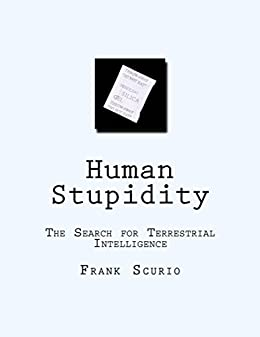 [Scurio, Frank]のHuman Stupidity: The Search for Terrestrial Intelliegnce (English Edition)