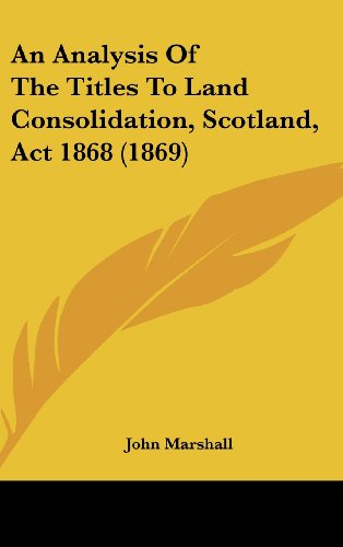 Download An Analysis of the Titles to Land Consolidation, Scotland, ACT 1868 (1869) 143699084X