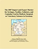 The 2007 Import and Export Market for Syringes, Needles, Catheters, and Cannulae Used in Medical, Surgical, or Veterinary Sciences in Germany