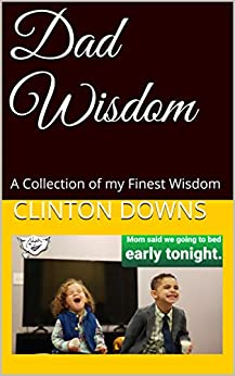 Dad Wisdom: A Collection of my Finest Wisdom by [Downs, Clinton]