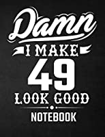 Damn I Make 49 Look Good Notebook: Funny Birthday Notebook - Blank Line Composition Notebook and Journal for 49th Birthday Gift: Funny Birthday Quote (8.5 X 11 - 110 Pages)