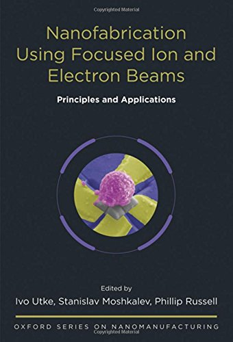 Download Nanofabrication Using Focused Ion and Electron Beams: Principles and Applications (Oxford Series in Nanomanufacturing) 0199734216