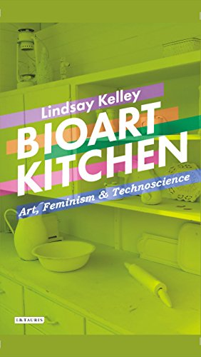 Bioart Kitchen: Art, Feminism and Technoscience (International Library of Modern and Contemporary Art)