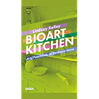 Bioart Kitchen: Art, Feminism and Technoscience (International Library of Modern and Contemporary Art)