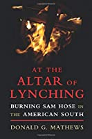 At the Altar of Lynching: Burning Sam Hose in the American South (Cambridge Studies on the American South)