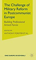 The Challenge of Military Reform in Postcommunist Europe: Building Professional Armed Forces (One Europe or Several?)