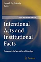Intentional Acts and Institutional Facts: Essays on John Searle's Social Ontology (Theory and Decision Library A:)