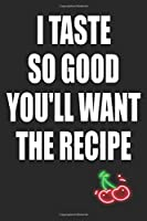 I Taste So Good You'll Want The Recipe: Funny Blank Lined Notebook | Blank Journal Makes a Great Gift for Amazing Partner | Better Than a Card