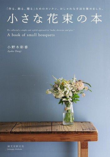 小さな花束の本: 「作る、飾る、贈る」ためのカンタン、おしゃれな手法を集めました。の詳細を見る