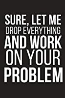 """Sure, Let Me Drop Everything And Work On Your Problem: Funny Work Novelty Gag Gift ~ Small Lined Notebook 6"""" X 9"""""""