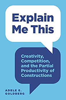 Explain Me This: Creativity, Competition, and the Partial Productivity of Constructions by [Goldberg, Adele E.]