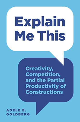 Explain Me This: Creativity, Competition, and the Partial Productivity of Constructions (English Edition)