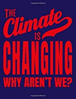 The Climate Is Changing Why Aren't We?: Save The Planet Notebook