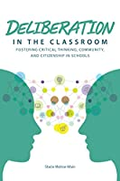 Deliberation in the Classroom: Fostering Critical Thinking, Community, and Citizenship in Schools
