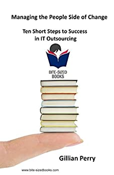 Managing the People Side of Change: Ten Short Steps to Success in IT OUtsourcing (Bite-Sized Business Books Book 17) by [Perry, Gillian]