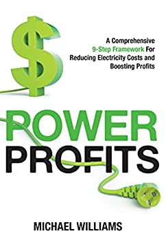 Power Profits: A Comprehensive 9-Step Framework For Reducing Electricity Costs and Boosting Profits by [Williams, Michael]