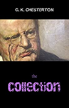 The G. K. Chesterton Collection (The Father Brown Stories, The Napoleon of Notting Hill, The Man Who Was Thursday, The Return of Don Quixote and many more!) by [Chesterton, G. K.]