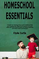 Homeschool Essentials: A Guide for Raising Clever and Confident Kids and Creating the Right Environment to Teach Them All They Need to Know to Achieve Success and Their Goals and Dreams