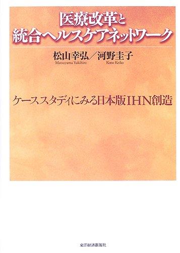 医療改革と統合ヘルスケアネットワーク—ケーススタディにみる日本版IHN創造