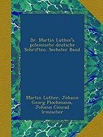 Dr. Martin Luther's polemische deutsche Schriften. Sechster Band