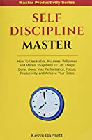 Self-Discipline Master: How To Use Habits, Routines, Willpower and Mental Toughness To Get Things Done, Boost Your Performance, Focus, Productivity, and Achieve Your Goals (Master Productivity)