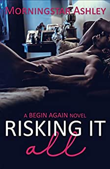 Risking It All (A Begin Again Novel Book 2) by [Ashley, Morningstar]