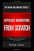 AFFILIATE MARKETING FROM SCRATCH: Earning Six Figures From Selling Other Peoples Products The Easy Way (The Online Millionaire)