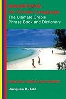 Mauritius: Its Creole Language, the Ultimate Creole Phrase Book: English-Creole Dictionary