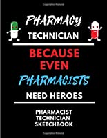 PHARMACY TECHNICIAN-Because Even Pharmacists Need Heroes | Funny Gag Gift Quote Sketchbook: 120 Blank Framed Pages Large 8.5 x 11 | Ideal Pharmacy Worker Appreciation Gift