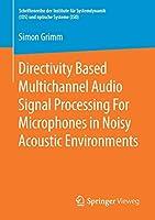 Directivity Based Multichannel Audio Signal Processing For Microphones in Noisy Acoustic Environments (Schriftenreihe der Institute fuer Systemdynamik (ISD) und optische Systeme (IOS))
