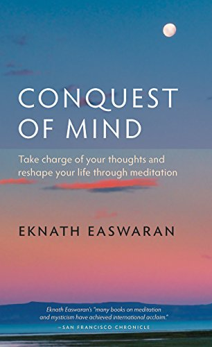 Download Conquest of Mind: Take Charge of Your Thoughts and Reshape Your Life Through Meditation (Essential Easwaran Library) 1586380478