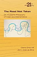 The Road Not Taken. on Husserl's Philosophy of Logic and Mathematics (Philosophy (or Texts in Philosophy))
