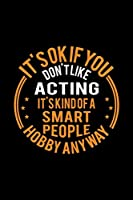 It's Okay If You Don't Like Acting It's Kind Of A Smart People Hobby Anyway: Lined Journal, 120 Pages, 6x9 Sizes, Funny Acting Notebook Gift For Actor